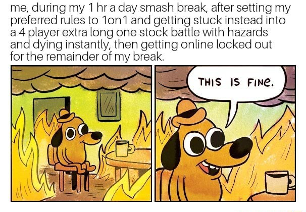 Me, during my 1 hr a day smash break, after setting my preferred rules to 10n1 and getting stuck instead into a 4 player extra long one stock battle with hazards and dying instantly, then getting online locked out for the remainder of my break memes