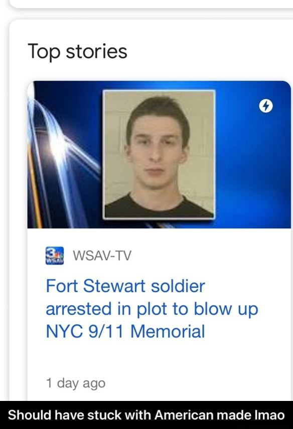 Top stories Fort Stewart soldier arrested in plot to blow up NYC Memorial 1 day ago Should have stuck with American made Imao  Should have stuck with American made lmao memes