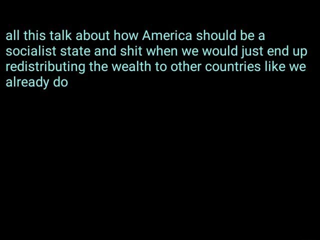 All this talk about how America should be a socialist state and shit when we would just end up redistributing the wealth to other countries like we already do memes