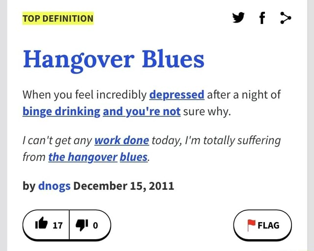 TOP DEFINITION vf Hangover Blues When you feel incredibly depressed after a night of binge drinking and you're not sure why. can not get any work done today, I'm totally suffering from the hangover blues. by dnogs December 15, 2011 memes