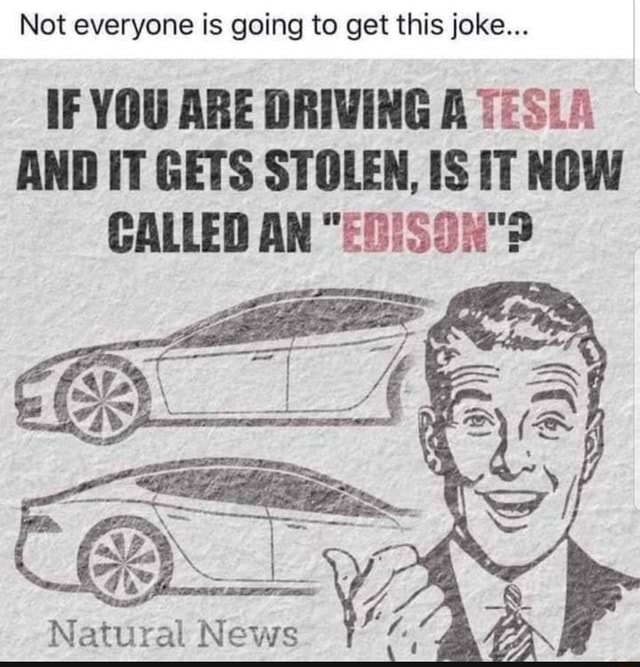 Not everyone is going to get this joke IF YOU ARE DRIVING A TESLA AND IT GETS STOLEN, IS IT NOW CALLED AN News memes