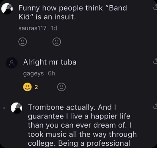 Funny how people think Band Kid is an insult. sauras117 Alright mr tuba gageys Gh Trombone actually. And I guarantee I live a happier life than you can ever dream of. I took music all the way through college. Being a professional memes