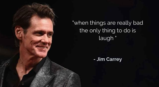 When things are really bad the only thing to do is laugh Jim Carrey meme