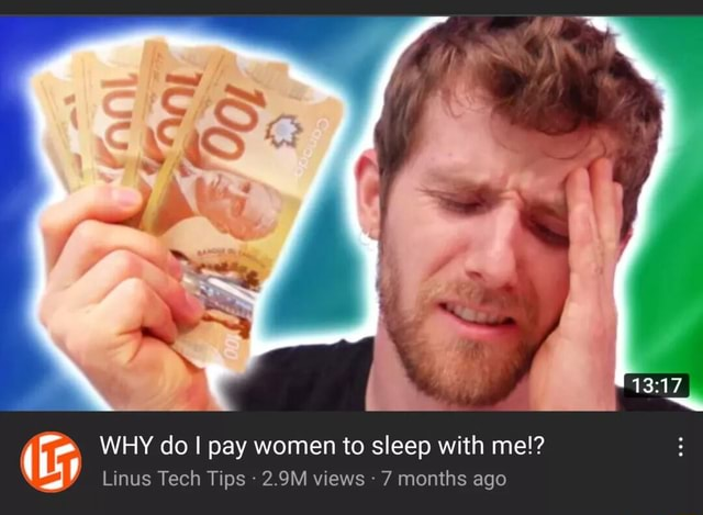13 WHY do I pay women to sleep with me Linus Tech Tips 2.9M views 7 months ago memes