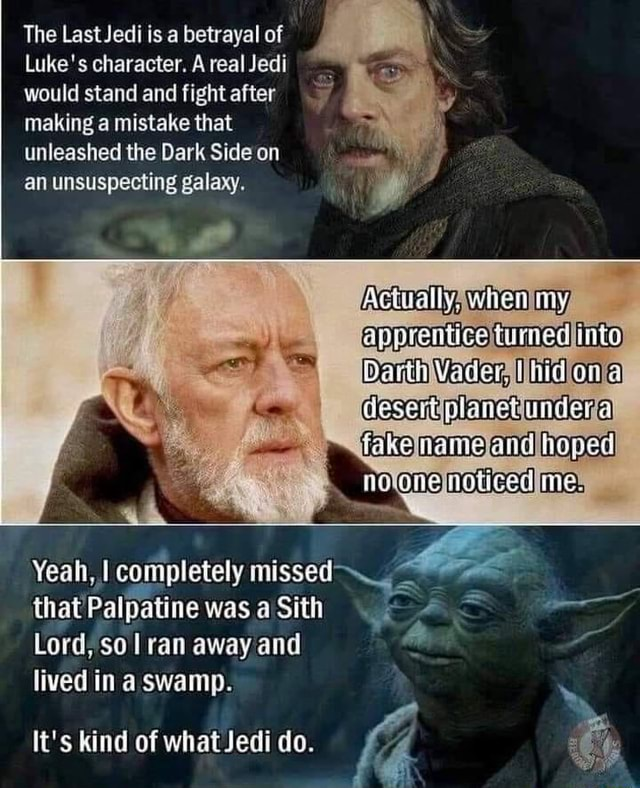 The Jedi is a betrayal of Luke's character. A real Jedi would stand and fight after making a mistake that unleashed the Dark Side on an unsuspecting galaxy. when my apprentice into Vader. desert planed under fake tame and me Yeah, I completely missed that Palpatine was Sith Lord sol ran away and lived in swamp. It's kind of what Jedi do memes