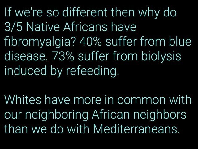If we're so different then why do Native Africans have fibromyalgia 40% suffer from blue disease. 73% suffer from biolysis induced by refeeding. Whites have more in common with our neighboring African neighbors than we do with Mediterraneans meme