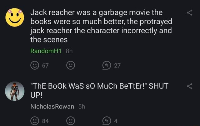 Jack reacher was a garbage movie the books were so much better, the protrayed jack reacher the character incorrectly and the scenes RandomH1 27 ThE BoOk WaS sO MuCh BeTtEr  SHUT UP NicholasRowan memes