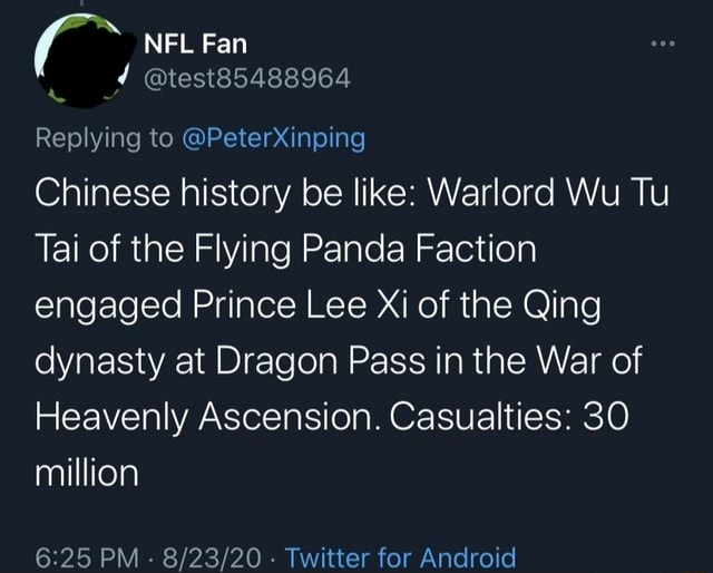 NFL Fan test85488964 Replying to PeterXinping Chinese history be like Warlord Wu Tu Tai of the Flying Panda Faction engaged Prince Lee Xi of the Qing dynasty at Dragon Pass in the War of Heavenly Ascension. Casualties 30 million PM   Twitter for Android meme