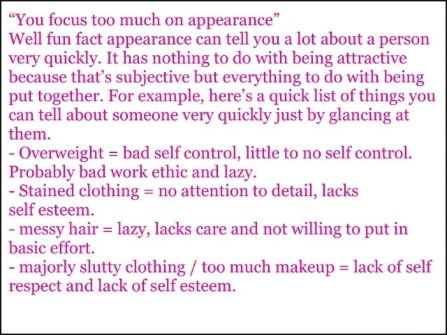 You focus too much on appearance Well fun fact appearance can tell you a lot about a person very quickly. It has nothing to do with being attractive because that's subjective but everything to do with being put together. For example, here's a quick list of things you can tell about someone very quickly just by glancing at them. Overweight bad self control, little to no self control. Probably bad work ethic and lazy. Stained clothing no attention to detail, lacks self esteem. messy hair lazy, lacks care and not willing to put in basic effort. majorly slutty clothing too much makeup lack of self respect and lack of self esteem meme