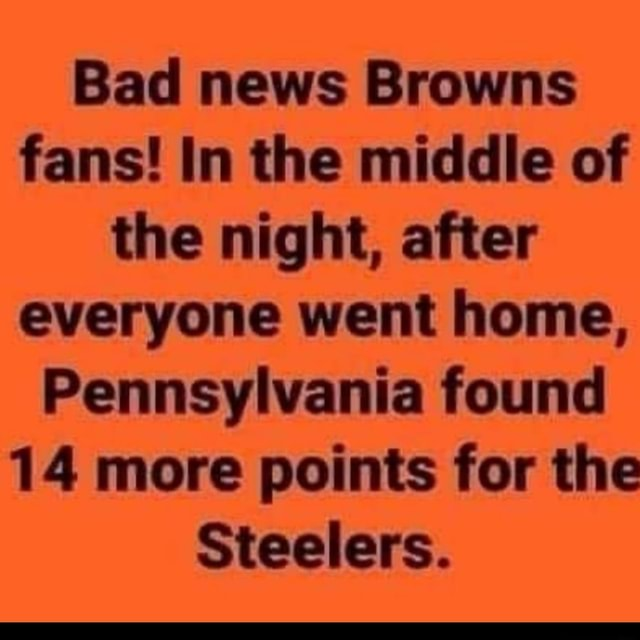Bad news Browns fans In the middle of the night, after everyone went home, Pennsylvania found 14 more points for the Steelers meme