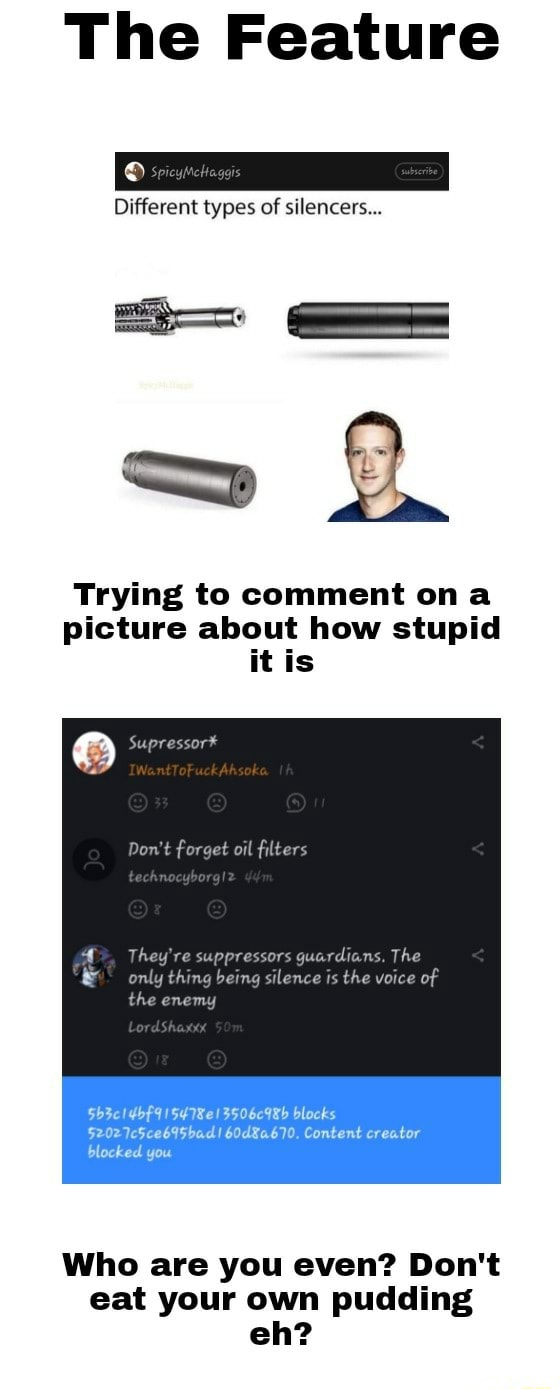 The Feature Different types of silencers Trying to comment om picture about how stupid it is Supressor* Do not forget oil filters the re supprassors guerdians, The 3506c9Rb blocks $202 7c5cebISbad Content creator blocked you Who are you even Do not eat your own pudding eh memes