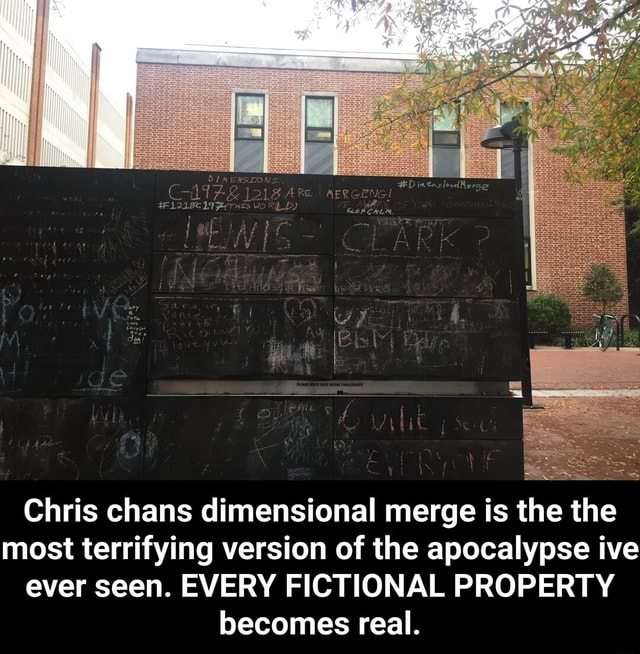 Chris chans dimensional merge is the the most terrifying version of the apocalypse ive ever seen. EVERY FICTIONAL PROPERTY becomes real. Chris chans dimensional merge is the the most terrifying version of the apocalypse ive ever seen. EVERY FICTIONAL PROPERTY becomes real memes