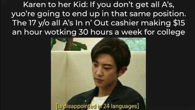 Karen to her Kid If you do not get all A's, re going to end up in that same position. The 17 all A's In n Out cashier making $15 an hour wotking 30 hours a week for college languages memes