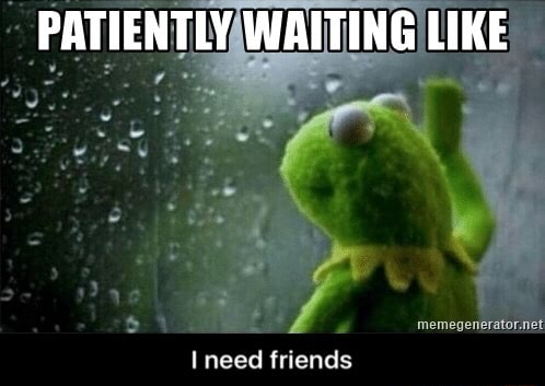 PATIENTLY WAITING LIKE need friends I need friends memes