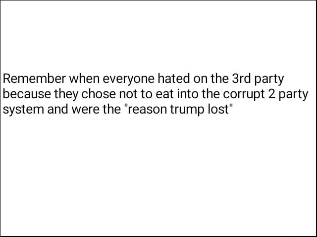 Remember when everyone hated on the party because they chose not to eat into the corrupt 2 party system and were the reason trump lost meme
