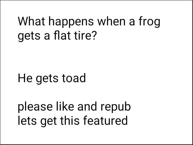 What happens when a frog gets a flat tire He gets toad please like and repub lets get this featured memes