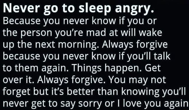 Never go to sleep angry. Because you never know if you or the person you're mad at will wake up the next morning. Always forgive because you never know if you'll talk to them again. Things happen. Get over it. Always forgive. You may not forget but it's better than knowing you'll never get to say sorry or I love you again memes