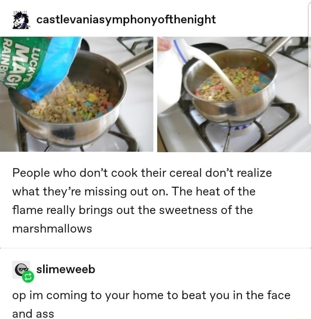 Castlevaniasymphonyofthenight People who do not cook their cereal do not realize what they're missing out on. The heat of the flame really brings out the sweetness of the marshmallows slimeweeb op im coming to your home to beat you in the face and ass meme