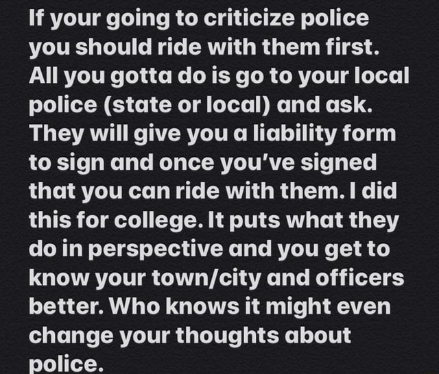 If your going to criticize police you should ride with them first. All you gotta do is go to your local police state or local and ask. They will give you a liability form to sign and once you've signed that you can ride with them. I did this for college. It puts what they do in perspective and you get to know your and officers better. Who knows it might even change your thoughts about police memes