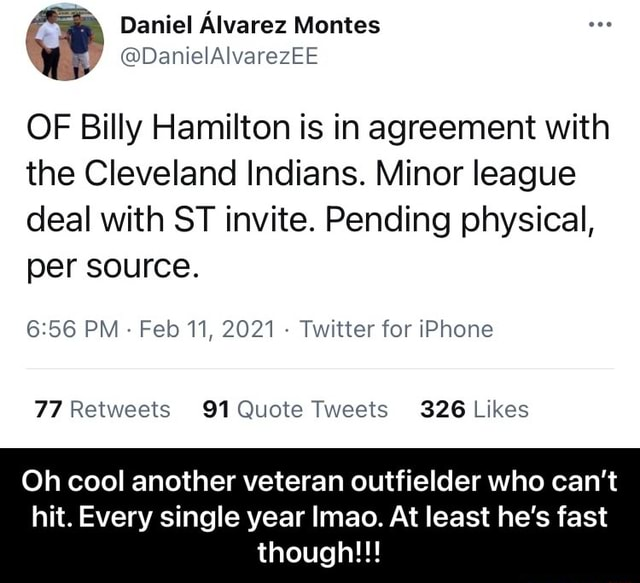 Daniel Alvarez Montes DanielAlvarezEE OF Billy Hamilton is in agreement with the Cleveland Indians. Minor league deal with ST invite. Pending physical, per source. PM Feb 11, 2021 Twitter for iPhone 326 Oh cool another veteran outfielder who can not hit. Every single year Imao. At least he's fast though Oh cool another veteran outfielder who can't hit. Every single year lmao. At least he's fast though meme
