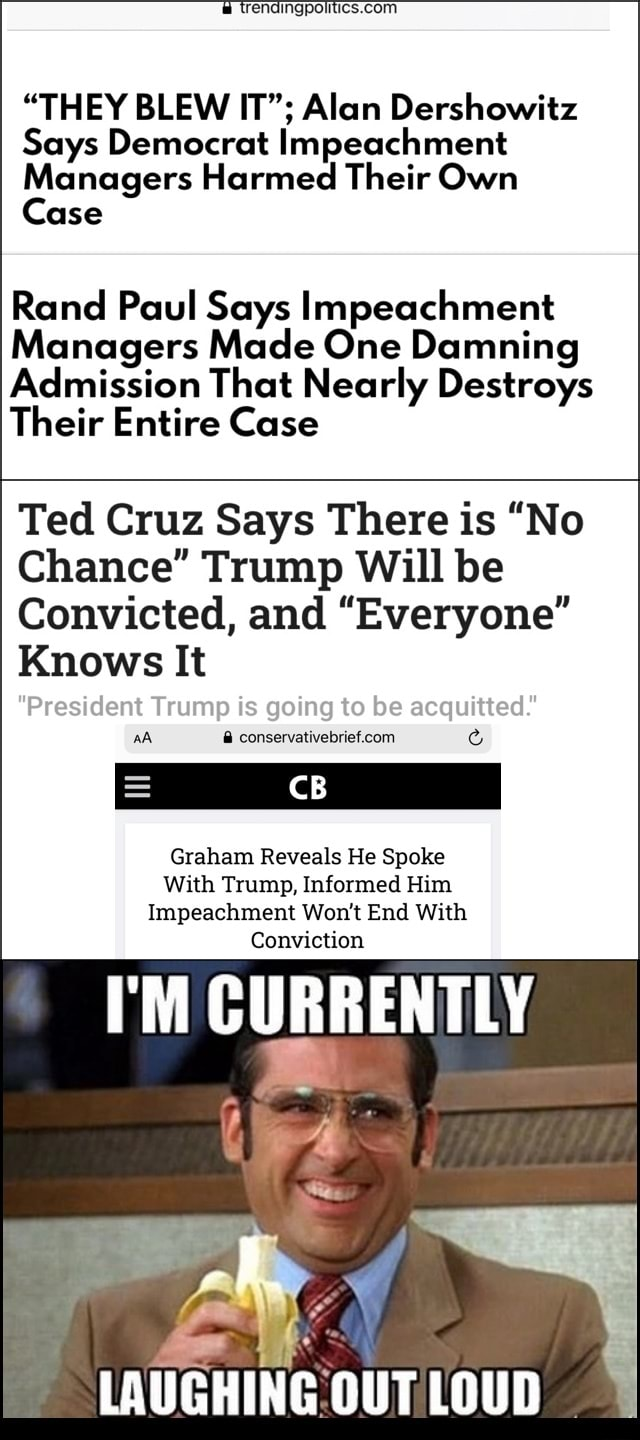 Com THEY BLEW IT Alan Dershowitz Says Democrat Impeachment Managers Harmed Their Own Case Rand Paul Says Impeachment Managers Made One Damning Admission That Nearly Destroys Their Entire Case Ted Cruz Says There is No Chance Trump Will be Convicted, and Everyone Knows It ump Is going to be acquitted com CB aA Graham Reveals He Spoke With Trump, Informed Him Impeachment Won't End With Conviction I'M CURRENTLY LAUGHING memes
