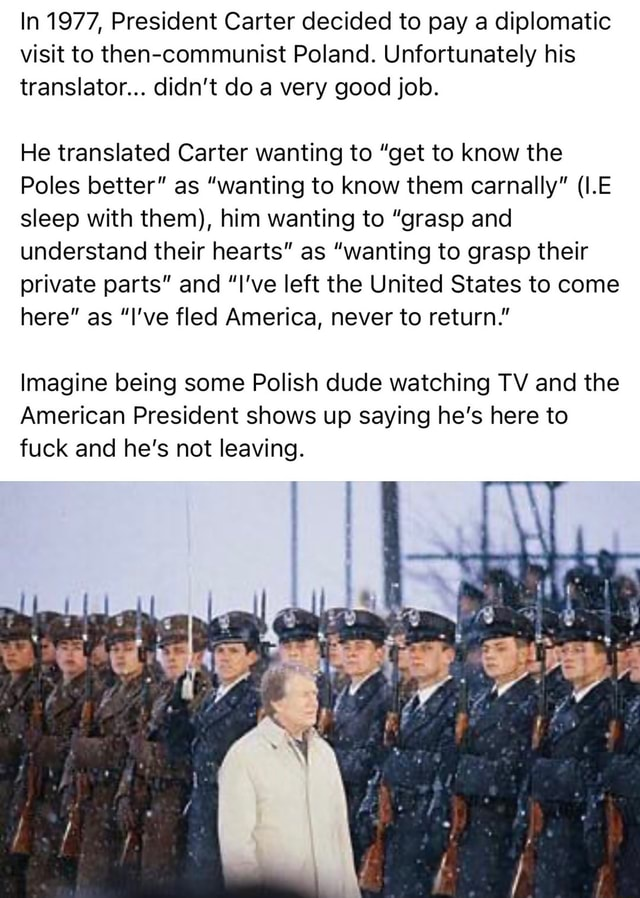 In 1977, President Carter decided to pay a diplomatic visit to then communist Poland. Unfortunately his translator didn't do a very good job. He translated Carter wanting to get to know the Poles better as wanting to know them carnally I.E sleep with them , him wanting to grasp and understand their hearts as wanting to grasp their private parts and I've left the United States to come here as I've fled America, never to return. Imagine being some Polish dude watching TV and the American President shows up saying he's here to fuck and he's not leaving memes