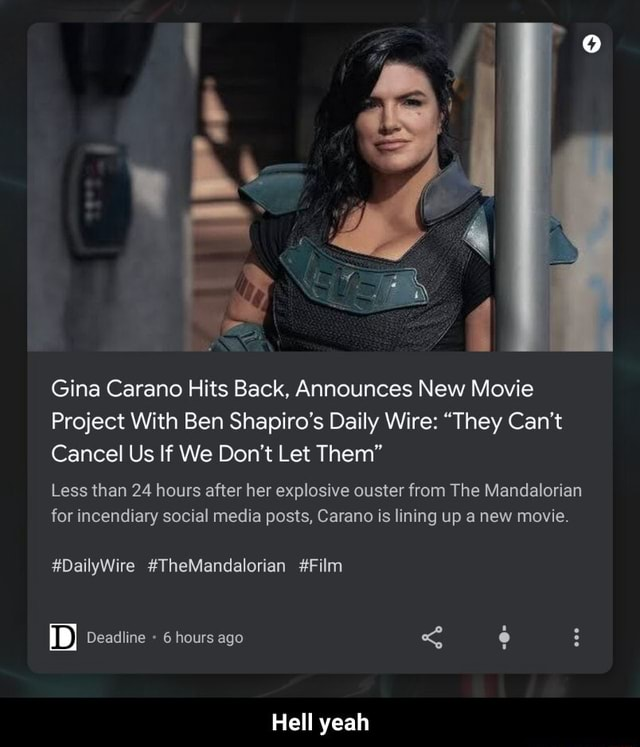 Gina Carano Hits Back, Announces New Movie Project With Ben Shapiro's Daily Wire They Can't Cancel Us If We Do not Let Them Less than 24 hours after her explosive ouster from The Mandalorian for incendiary social media posts, Carano is lining up a new movie. DailyWire TheMandalorian Film Deadline 6 hours ago Hell yeah Hell yeah meme