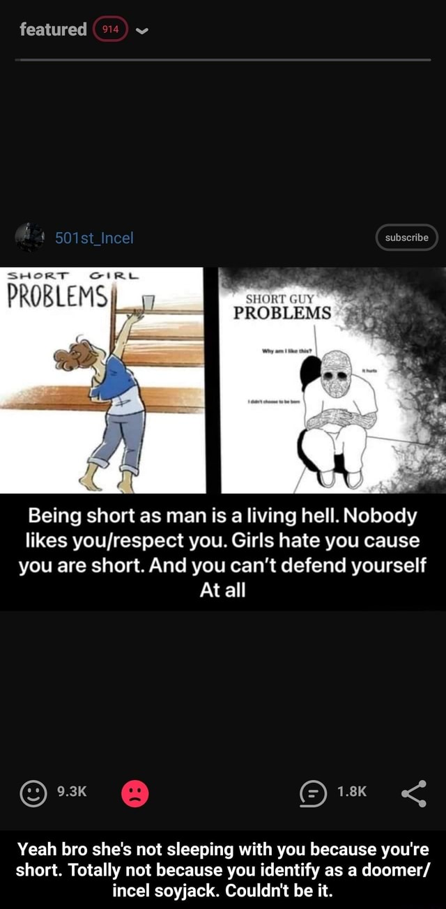 Featured subscribe SHORT SHORT GUY PROBLEMS Being short as man is a living hell. Nobody likes you. Girls hate you cause you are short. And you can not defend yourself At all 9.3K 1.8K Yeah bro she's not sleeping with you because you're short. Totally not because you identify as a doomer incel soyjack. Couldn't be it. Yeah bro she's not sleeping with you because you're short. Totally not because you identify as a doomer incel soyjack. Couldn't be it meme
