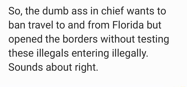 So, the dumb ass in chief wants to ban travel to and from Florida but opened the borders without testing these illegals entering illegally. Sounds about right memes