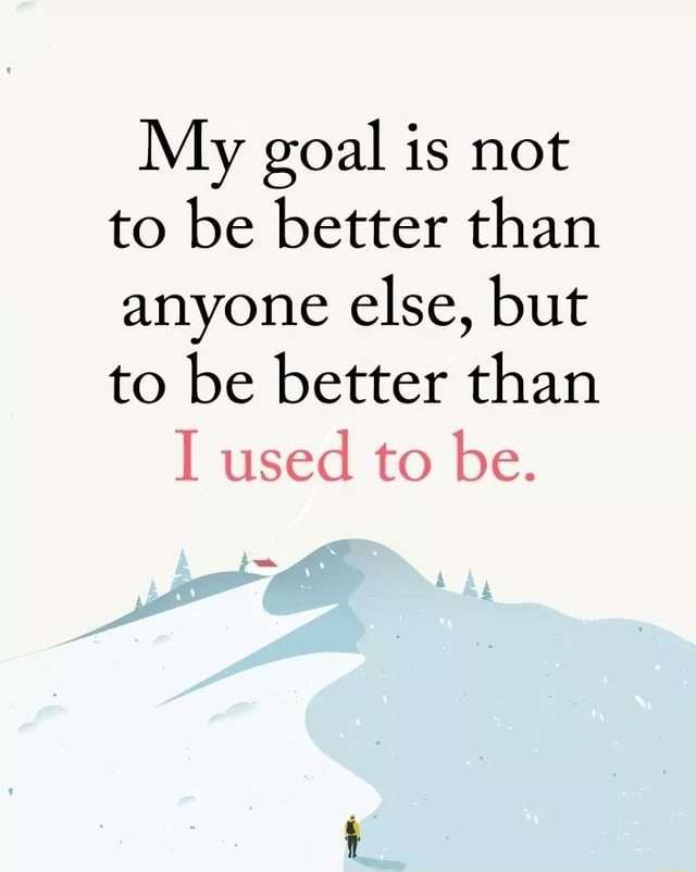 My goal is not to be better than anyone else, but to be better than I used to be meme