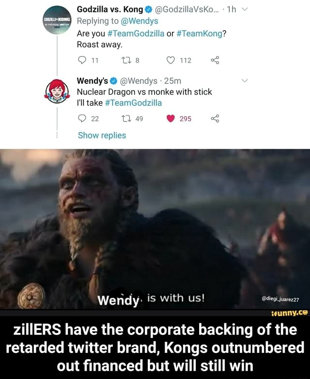 Godzilla vs. Kong GodzillaVsKo Replying to Wendys Are you TeamGodzilla or TeamKong Roast away. 112 Wendy's Wendys I'll take TeamGodzilla Nuclear Dragon vs monke with stick 23 TT 49 295 Show replies Wendy is with us diegi juarez27 wunny.ce zillERS have the corporate backing of the retarded twitter brand, Kongs outnumbered out financed but will still win zillERS have the corporate backing of the retarded twitter brand, Kongs outnumbered out financed but will still win memes