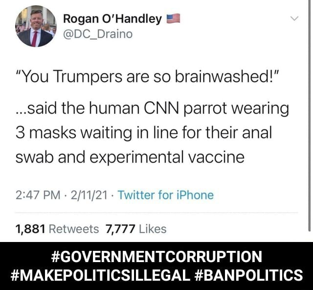Rogen You Trumpers are so brainwashed said the human CNN parrot wearing 3 masks waiting in line for their anal swab and experimental vaccine PM Twitter for iPhone 1,881 7,777 GOVERNMENTCORRUPTION MA EPOLITICSILLEGAL BANPOLITICS GOVERNMENTCORRUPTION MAKEPOLITICSILLEGAL BANPOLITICS memes