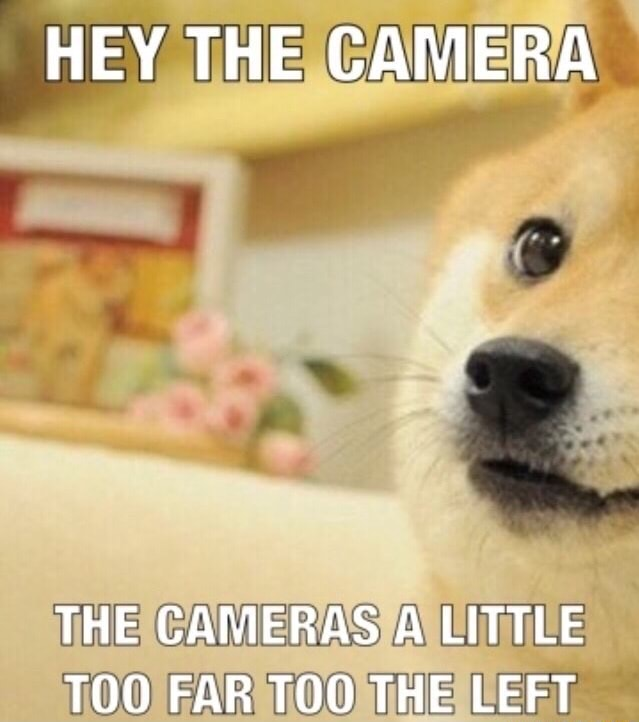 HEY THE CAMERA THE CAMERAS A LITTLE TOO FAR TOO THE LEFT memes