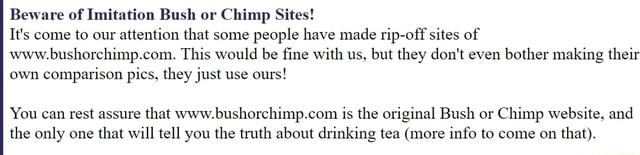 Beware of Imitation Bush or Chimp Sites It's come to our attention that some people have made rip off sites of www.bushorchimp.com. This would be fine with us, but they do not even bother making their own comparison pics, they just use ours You can rest assure that is the original Bush or Chimp website, and the only one that will tell you the truth about drinking tea more info to come on that meme