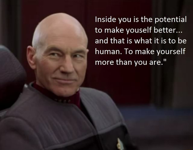 Inside you is the potential to make youself better and that is what it is to be human. To make yourself more than you are. meme