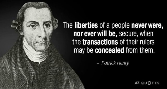 The liberties of a people never were, nor ever will be, secure, when the transactions of their rulers may be concealed from them.  Patrick Henry AZ QUOTES meme