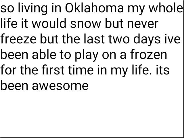 So living in Oklahoma my whole life it would snow but never freeze but the last two days ive been able to play on a frozen for the first time in my life. its been awesome memes