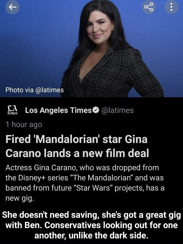Photo via latimes Los Angeles Times latimes Times hour ago Fired Mandalorian star Gina Carano lands a new film deal Actress Gina Carano, who was dropped from the Disney series The Mandalorian and was banned from future Star Wars projects, has a new gig. She doesn't need saving, she's got a great gig with Ben. Conservatives looking out for one another, unlike the dark side. She doesn't need saving, she's got a great gig with Ben. Conservatives looking out for one another, unlike the dark side memes