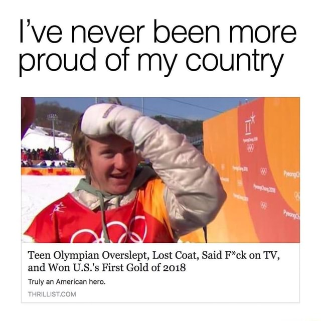 I've never been more proud of my country Teen Olympian Overslept, Lost Coat, Said F*ck on TV, and Won U.S.'s First Gold of 2018 Truly an American hero. THR'L. ST COM meme