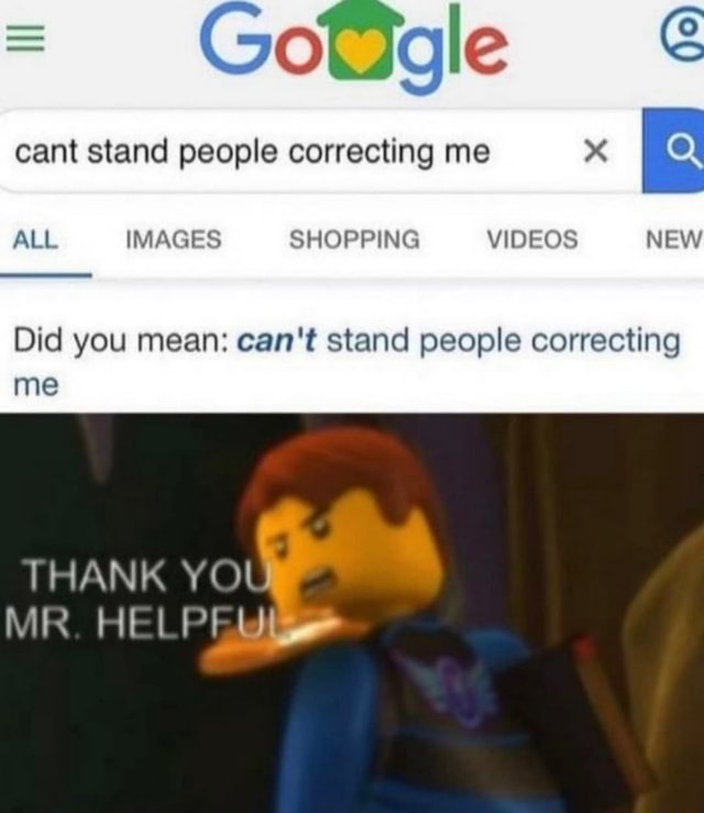 Gd cant stand people correcting me ALL IMAGES SHOPPING NEW Did you mean can not stand people correcting me THANK YO MR. HELPI meme