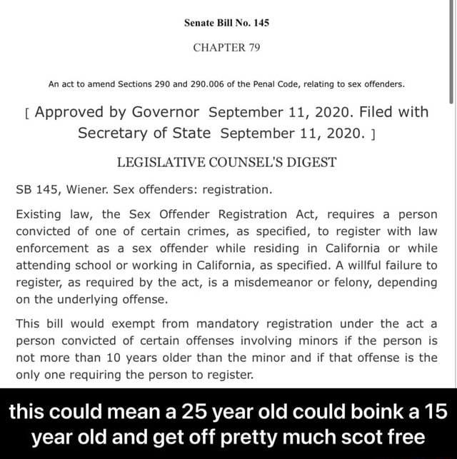 Senate Bill No. 145 CHAPTER 79 An act to amend Sections 290 and 290.006 of the Penal Code, relating to sex offenders. Approved by Governor September 11, 2020. Filed with Secretary of State September 11, 2020. LEGISLATIVE COUNSEL'S DIGEST SB 145, Wiener. Sex offenders registration. Existing law, the Sex Offender Registration Act, requires a person convicted of one of certain crimes, as specified, to register with law enforcement as a sex offender while residing in California or while attending school or working in California, as specified. A willful failure to register, as required by the act, is a misdemeanor or felony, depending on the underlying offense. This bill would exempt from mandatory registration under the act a person convicted of certain offenses involving minors if the person