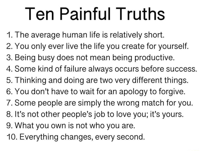 Ten Painful Truths 1. The average human life is relatively short. 2. You only ever live the life you create for yourself. 3. Being busy does not mean being productive. 4. Some kind of failure always occurs before success. 5. Thinking and doing are two very different things. 6. You do not have to wait for an apology to forgive. 7. Some people are simply the wrong match for you. 8. It's not other people's job to love you it's yours. 9. What you own is not who you are. 10. Everything changes, every second meme