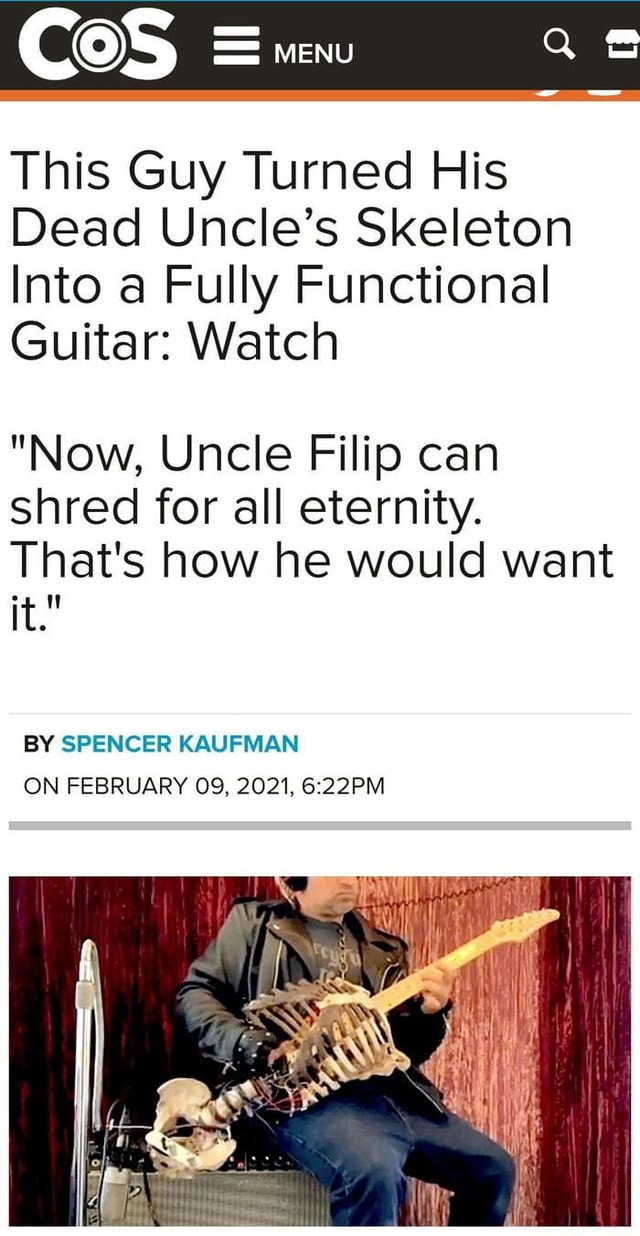 Cos menu This Guy Turned His Dead Uncle's Skeleton Into a Fully Functional Guitar Watch Now, Uncle Filip can shred for all eternity. That's how he would want it. BY SPENCER KAUFMAN ON FEBRUARY 09, 2021 memes