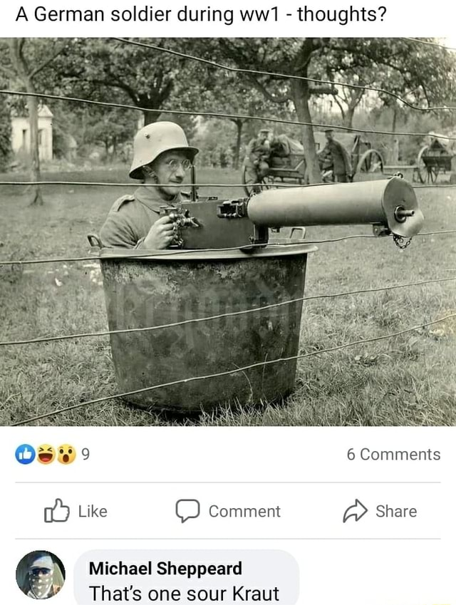 A German soldier during thoughts 6 Comments Like Comment Share Michael Sheppearel That's one sour Kraut meme