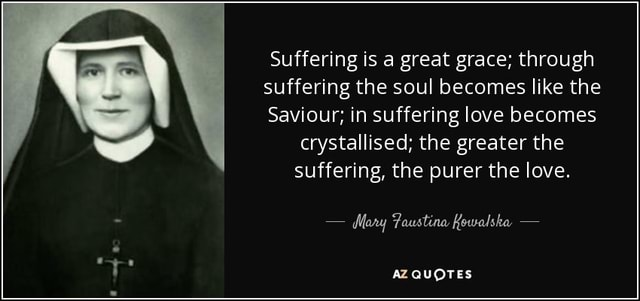 Suffering is a great grace through suffering the soul becomes like the Saviour in suffering love becomes crystallised the greater the suffering, the purer the love. Mary Faustina Kowalska. AZ QUOTES lo meme