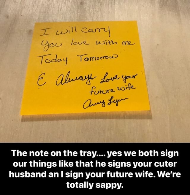 Can OF de. Todey The note on the tray yes we both sign our things like that he signs your cuter husband an sign your future wife. We're totally sappy. The note on the tray yes we both sign our things like that he signs your cuter husband an I sign your future wife. We're totally sappy meme