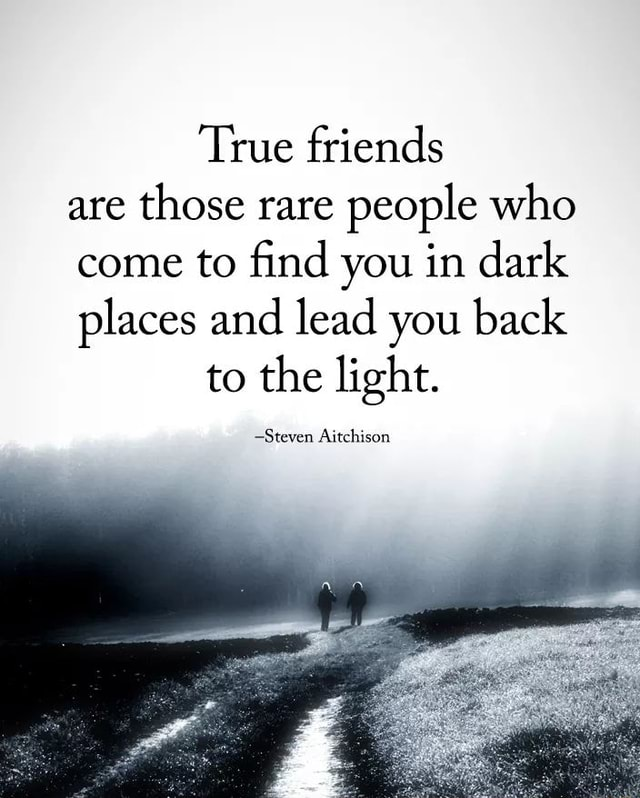 True friends are those rare people who come to find you in dark places and lead you back to the light. Steven Aitchison meme