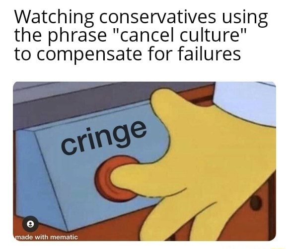 Watching conservatives using the phrase cancel culture to compensate for failures meme