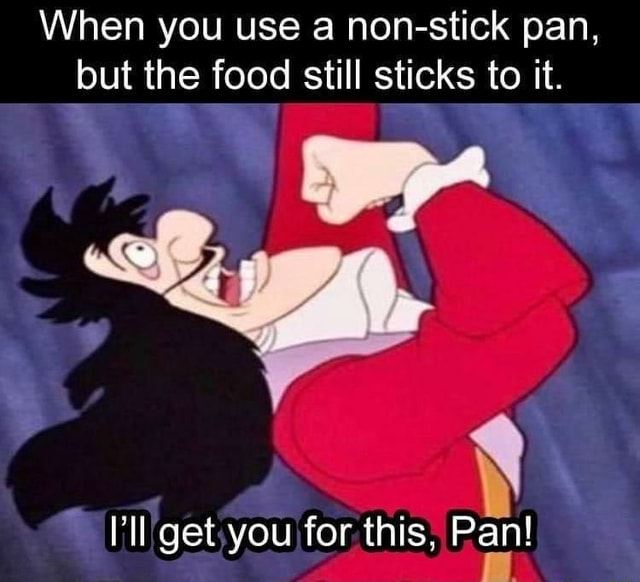 When you use a non stick pan, but the food still sticks to it. get you for this, Pan meme