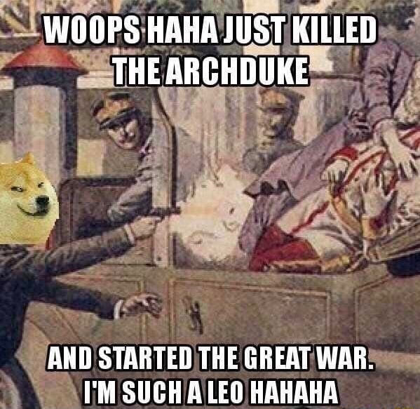 WOOPS HAHA JUST KILLED THE ARCHDUKE ANDO STARTED THE GREAT WAR. I'M SUCH A LEO HAHAHA memes